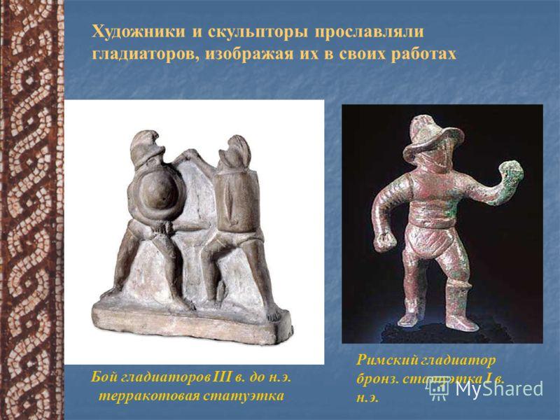 Бой гладиаторов III в. до н.э. терракотовая статуэтка Римский гладиатор бронз. статуэтка I в. н.э. Художники и скульпторы прославляли гладиаторов, изображая их в своих работах