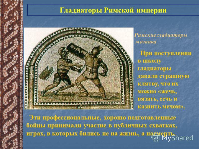 Римские гладиаторы мозаика Гладиаторы Римской империи Эти профессиональные, хорошо подготовленные бойцы принимали участие в публичных схватках, играх, в которых бились не на жизнь, а насмерть. При поступлении в школу гладиаторы давали страшную клятву
