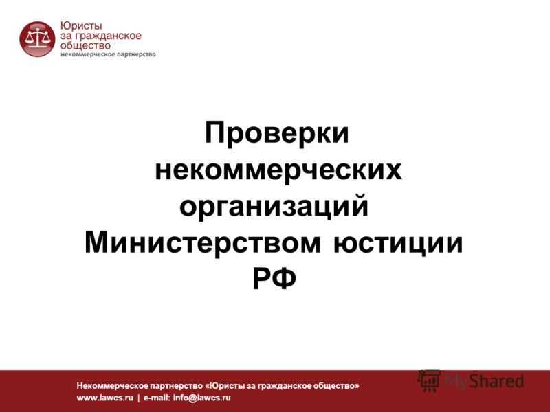 11 Некоммерческое партнерство «Юристы за гражданское общество» www.lawcs.ru | e-mail: info@lawcs.ru Проверки некоммерческих организаций Министерством юстиции РФ