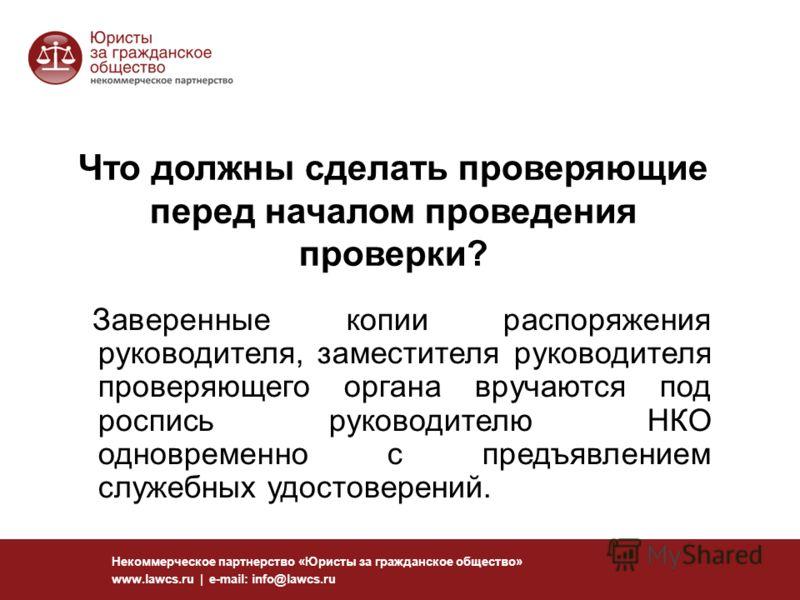 113 Некоммерческое партнерство «Юристы за гражданское общество» www.lawcs.ru | e-mail: info@lawcs.ru Что должны сделать проверяющие перед началом проведения проверки? Заверенные копии распоряжения руководителя, заместителя руководителя проверяющего о