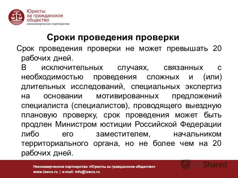 116 Некоммерческое партнерство «Юристы за гражданское общество» www.lawcs.ru | e-mail: info@lawcs.ru Сроки проведения проверки Срок проведения проверки не может превышать 20 рабочих дней. В исключительных случаях, связанных с необходимостью проведени