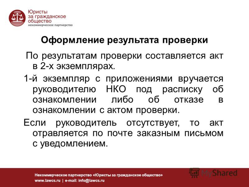 117 Некоммерческое партнерство «Юристы за гражданское общество» www.lawcs.ru | e-mail: info@lawcs.ru Оформление результата проверки По результатам проверки составляется акт в 2-х экземплярах. 1-й экземпляр с приложениями вручается руководителю НКО по