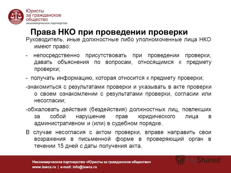 118 Некоммерческое партнерство «Юристы за гражданское общество» www.lawcs.ru | e-mail: info@lawcs.ru Права НКО при проведении проверки Руководитель, иные должностные либо уполномоченные лица НКО имеют право: - непосредственно присутствовать при прове
