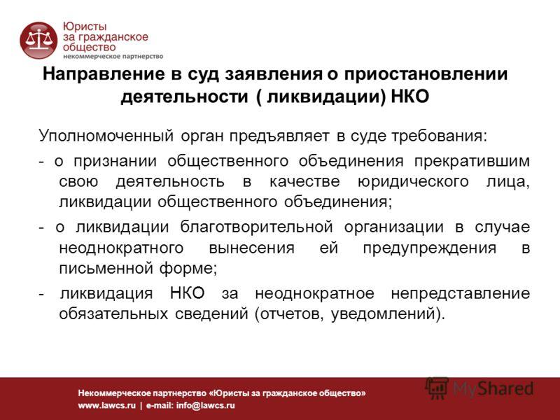 126 Некоммерческое партнерство «Юристы за гражданское общество» www.lawcs.ru | e-mail: info@lawcs.ru Направление в суд заявления о приостановлении деятельности ( ликвидации) НКО Уполномоченный орган предъявляет в суде требования: - о признании общест