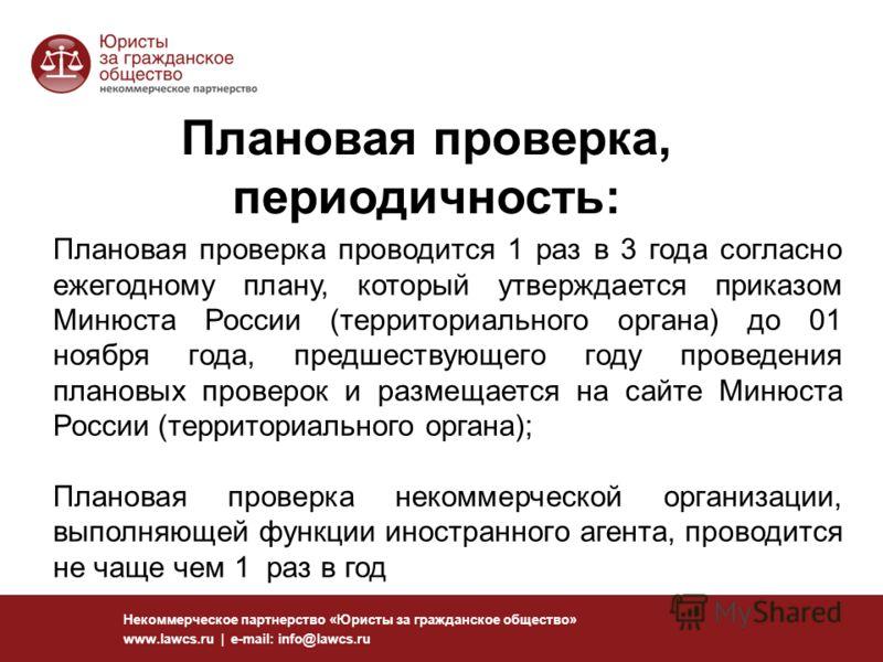 14 Некоммерческое партнерство «Юристы за гражданское общество» www.lawcs.ru | e-mail: info@lawcs.ru Плановая проверка, периодичность: Плановая проверка проводится 1 раз в 3 года согласно ежегодному плану, который утверждается приказом Минюста России