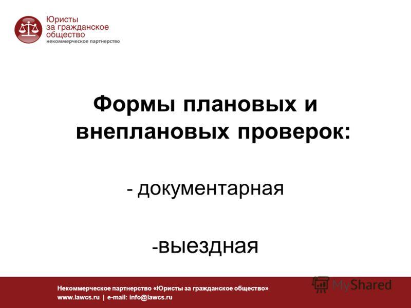 16 Некоммерческое партнерство «Юристы за гражданское общество» www.lawcs.ru | e-mail: info@lawcs.ru Формы плановых и внеплановых проверок: - документарная - выездная