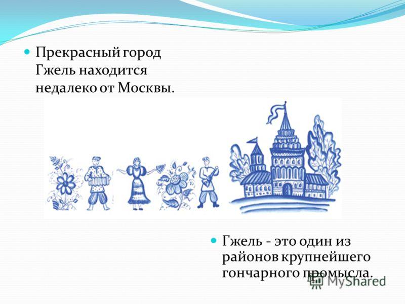 Прекрасный город Гжель находится недалеко от Москвы. Гжель - это один из районов крупнейшего гончарного промысла.