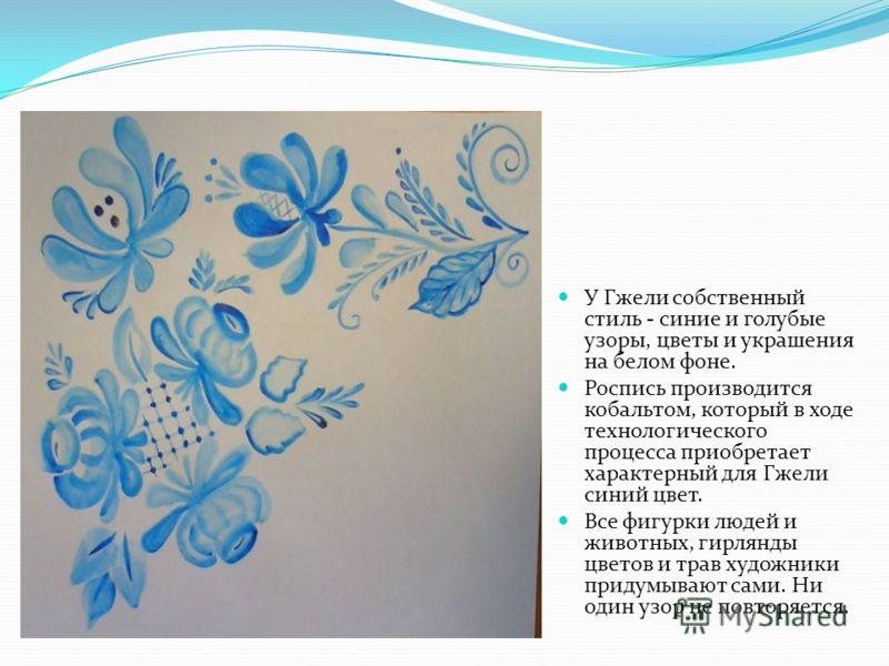 У Гжели собственный стиль - синие и голубые узоры, цветы и украшения на белом фоне. Роспись производится кобальтом, который в ходе технологического процесса приобретает характерный для Гжели синий цвет. Все фигурки людей и животных, гирлянды цветов и
