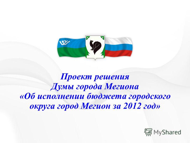 Проект решения Думы города Мегиона «Об исполнении бюджета городского округа город Мегион за 2012 год»