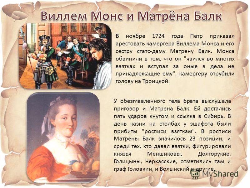 В ноябре 1724 года Петр приказал арестовать камергера Виллема Монса и его сестру статс-даму Матрену Балк. Монса обвинили в том, что он