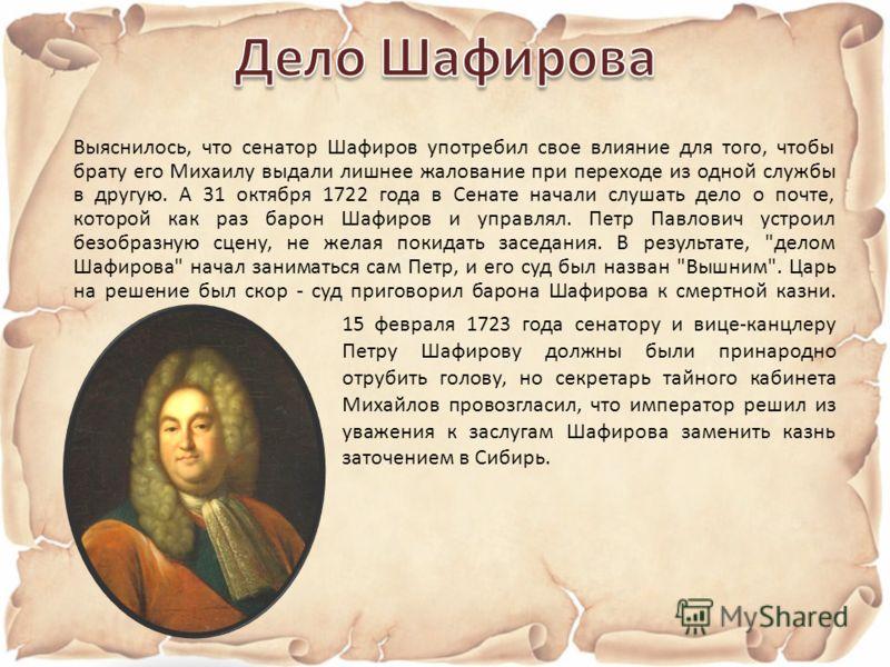 Выяснилось, что сенатор Шафиров употребил свое влияние для того, чтобы брату его Михаилу выдали лишнее жалование при переходе из одной службы в другую. А 31 октября 1722 года в Сенате начали слушать дело о почте, которой как раз барон Шафиров и управ