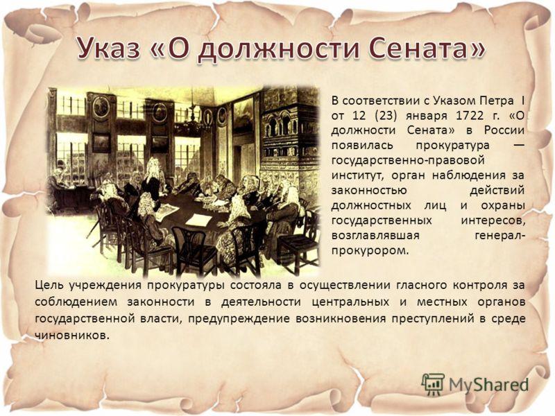 В соответствии с Указом Петра I от 12 (23) января 1722 г. «О должности Сената» в России появилась прокуратура государственно-правовой институт, орган наблюдения за законностью действий должностных лиц и охраны государственных интересов, возглавлявшая