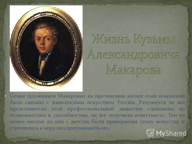 Семья художников Макаровых на протяжении жизни семи поколений была связана с живописным искусством России. Разумеется не все представители этой профессиональной династии одинаковы по возможностям и способностям, не все получили известность. Тем не ме