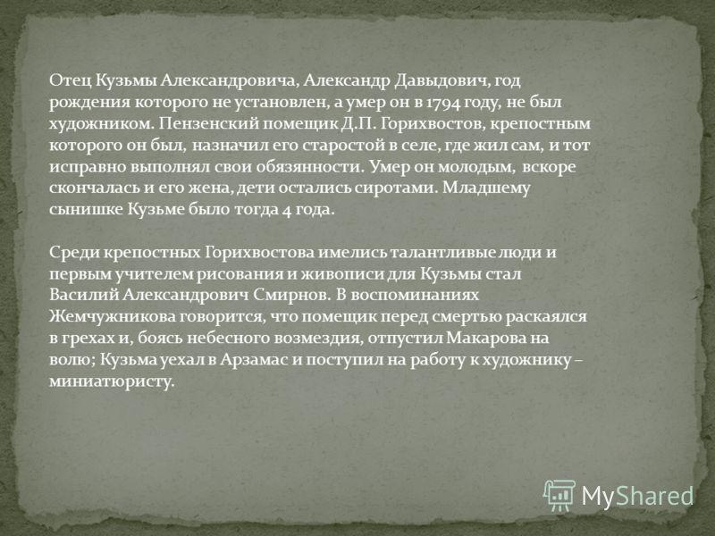 Отец Кузьмы Александровича, Александр Давыдович, год рождения которого не установлен, а умер он в 1794 году, не был художником. Пензенский помещик Д.П. Горихвостов, крепостным которого он был, назначил его старостой в селе, где жил сам, и тот исправн
