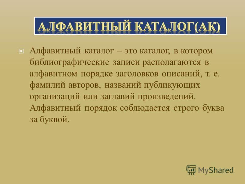 Алфавитный каталог – это каталог, в котором библиографические записи располагаются в алфавитном порядке заголовков описаний, т. е. фамилий авторов, названий публикующих организаций или заглавий произведений. Алфавитный порядок соблюдается строго букв