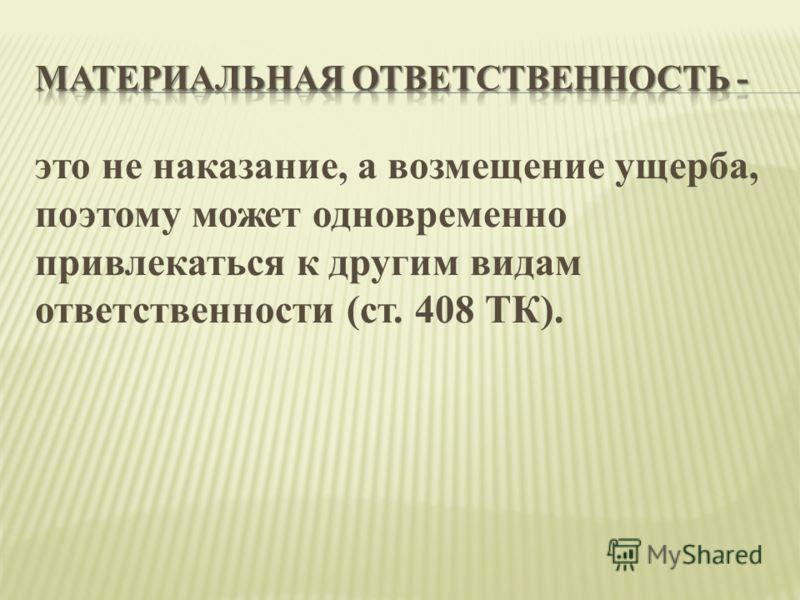 это не наказание, а возмещение ущерба, поэтому может одновременно привлекаться к другим видам ответственности (ст. 408 ТК).