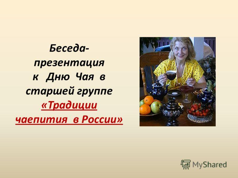 Беседа- презентация к Дню Чая в старшей группе «Традиции чаепития в России»
