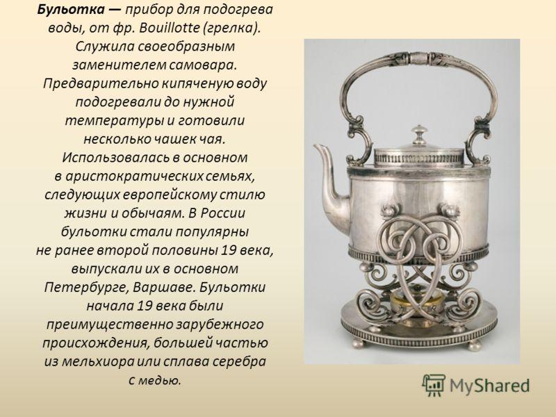 Бульотка прибор для подогрева воды, от фр. Bouillotte (грелка). Служила своеобразным заменителем самовара. Предварительно кипяченую воду подогревали до нужной температуры и готовили несколько чашек чая. Использовалась в основном в аристократических с
