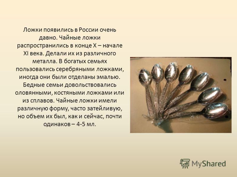 Ложки появились в России очень давно. Чайные ложки распространились в конце X – начале XI века. Делали их из различного металла. В богатых семьях пользовались серебряными ложками, иногда они были отделаны эмалью. Бедные семьи довольствовались оловянн