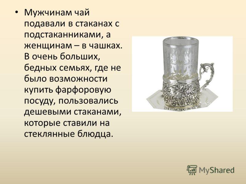 Мужчинам чай подавали в стаканах с подстаканниками, а женщинам – в чашках. В очень больших, бедных семьях, где не было возможности купить фарфоровую посуду, пользовались дешевыми стаканами, которые ставили на стеклянные блюдца.