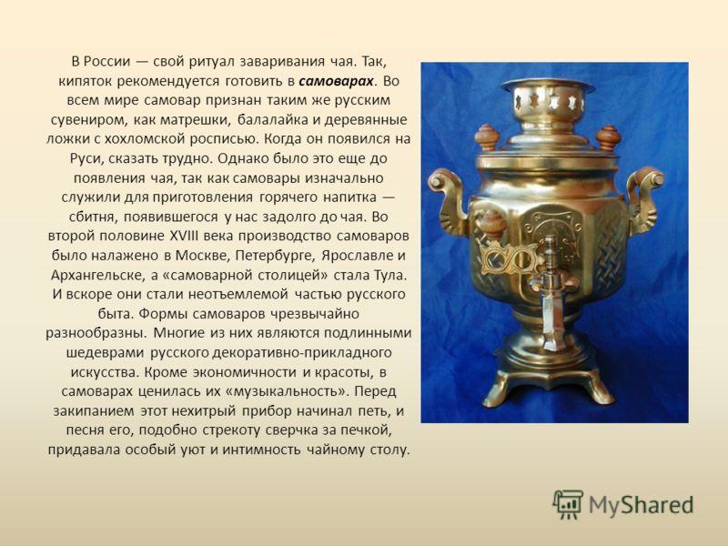 В России свой ритуал заваривания чая. Так, кипяток рекомендуется готовить в самоварах. Во всем мире самовар признан таким же русским сувениром, как матрешки, балалайка и деревянные ложки с хохломской росписью. Когда он появился на Руси, сказать трудн