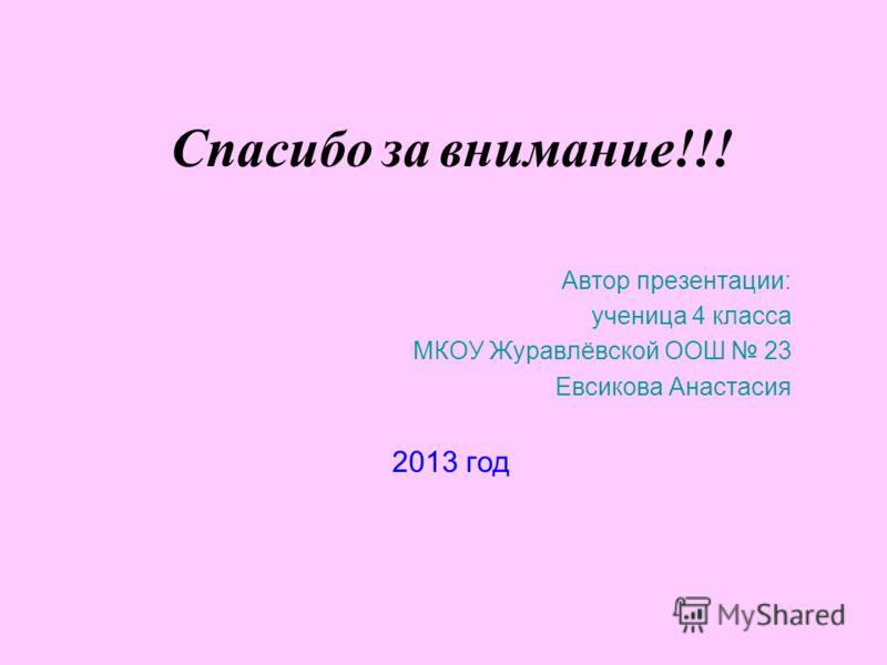 Спасибо за внимание !!! Автор презентации: ученица 4 класса МКОУ Журавлёвской ООШ 23 Евсикова Анастасия 2013 год