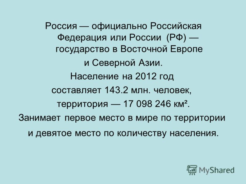 Россия официально Российская Федерация или России (РФ) государство в Восточной Европе и Северной Азии. Население на 2012 год составляет 143.2 млн. человек, территория 17 098 246 км². Занимает первое место в мире по территории и девятое место по колич