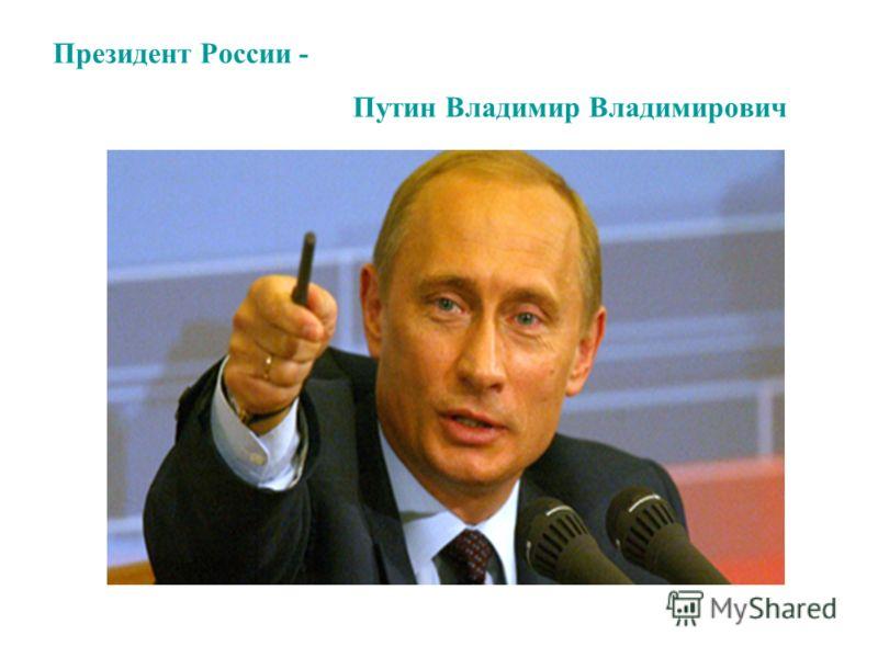 Президент России - Путин Владимир Владимирович