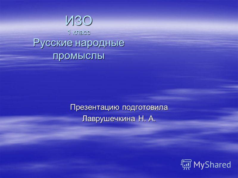 ИЗО 1 класс Русские народные промыслы Презентацию подготовила Лаврушечкина Н. А.