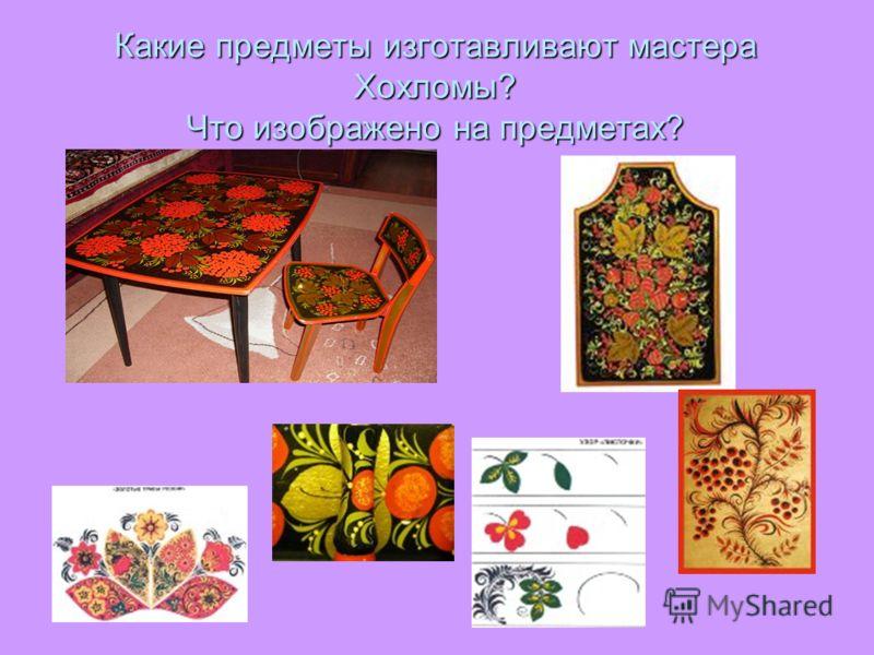 Какие предметы изготавливают мастера Хохломы? Что изображено на предметах?
