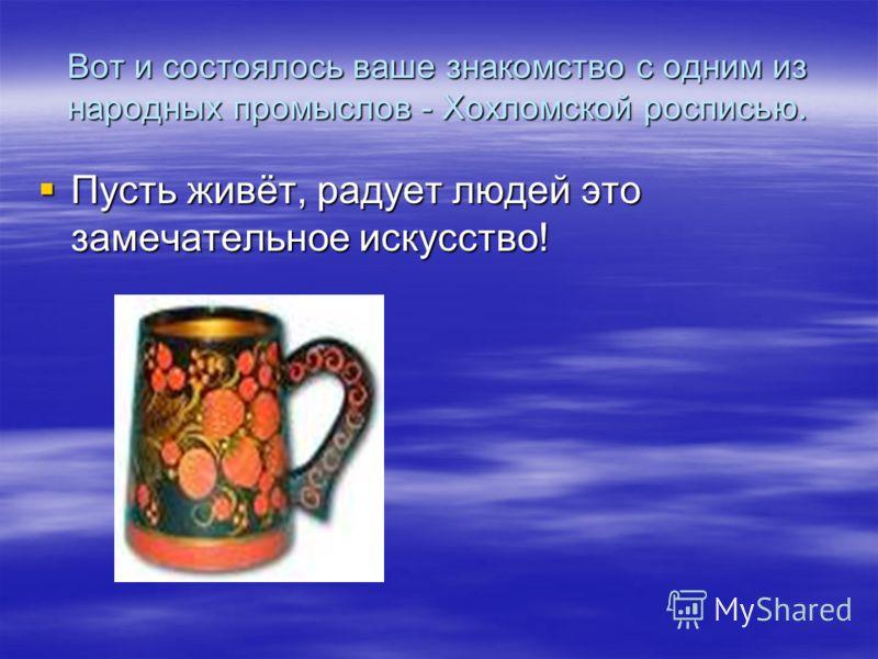 Вот и состоялось ваше знакомство с одним из народных промыслов - Хохломской росписью. Пусть живёт, радует людей это замечательное искусство! Пусть живёт, радует людей это замечательное искусство!