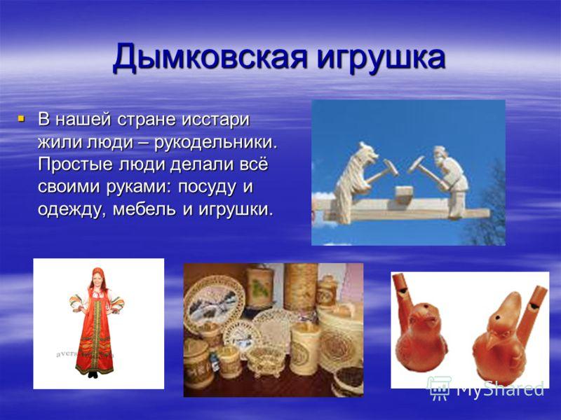 Дымковская игрушка В нашей стране исстари жили люди – рукодельники. Простые люди делали всё своими руками: посуду и одежду, мебель и игрушки. В нашей стране исстари жили люди – рукодельники. Простые люди делали всё своими руками: посуду и одежду, меб
