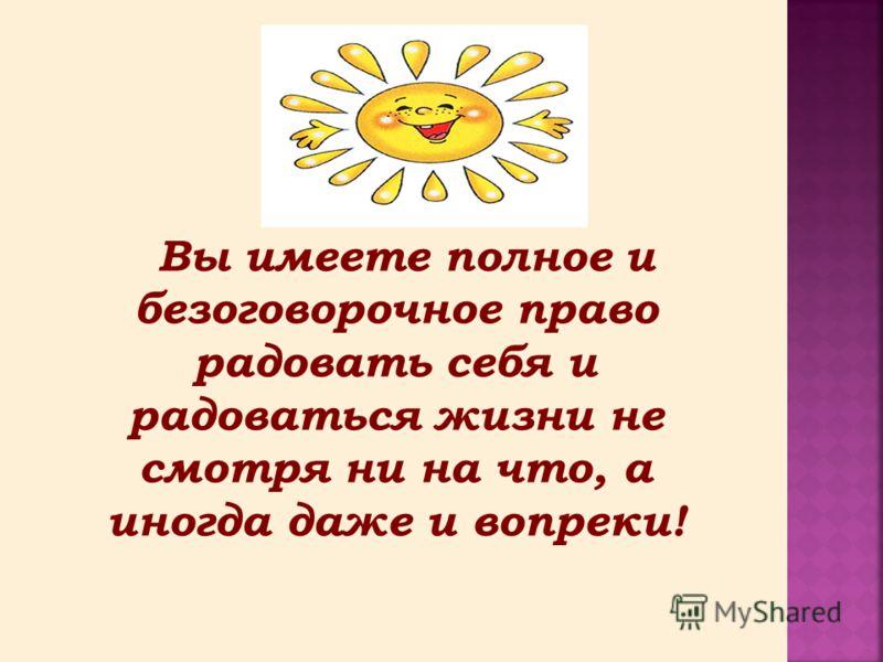 Вы имеете полное и безоговорочное право радовать себя и радоваться жизни не смотря ни на что, а иногда даже и вопреки!