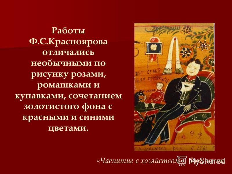 Работы Ф.С.Красноярова отличались необычными по рисунку розами, ромашками и купавками, сочетанием золотистого фона с красными и синими цветами. «Чаепитие с хозяйством». Фрагмент.