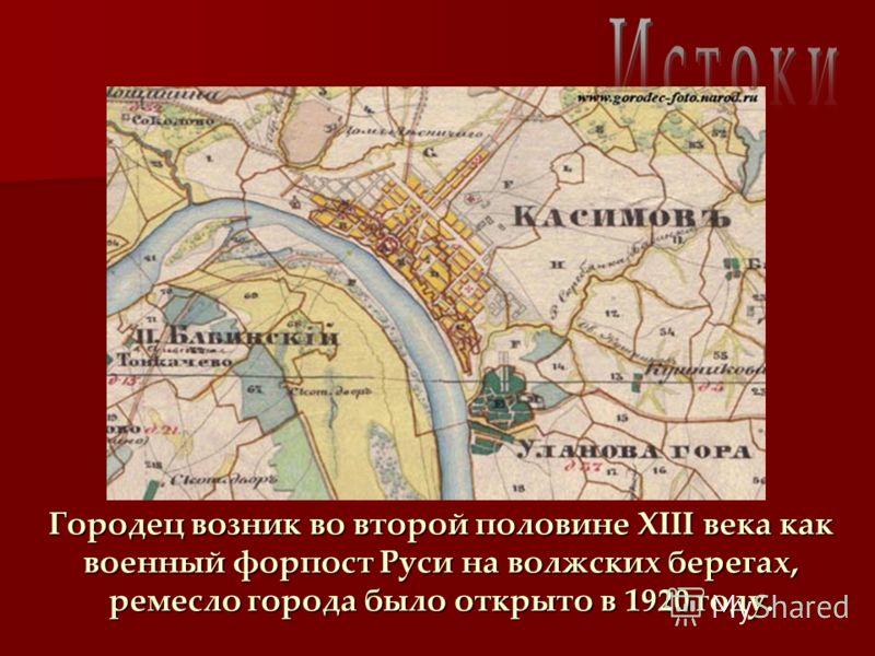 Городец возник во второй половине XIII века как военный форпост Руси на волжских берегах, ремесло города было открыто в 1920 году.