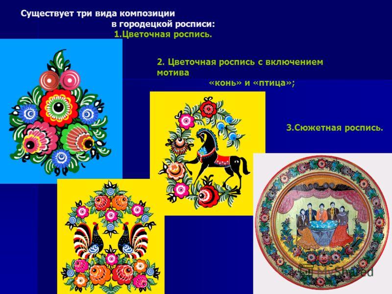 Существует три вида композиции в городецкой росписи: 1.Цветочная роспись. 2. Цветочная роспись с включением мотива «конь» и «птица»; 3.Сюжетная роспись.