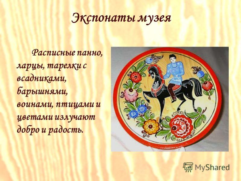 Расписные панно, ларцы, тарелки с всадниками, барышнями, воинами, птицами и цветами излучают добро и радость. Экспонаты музея