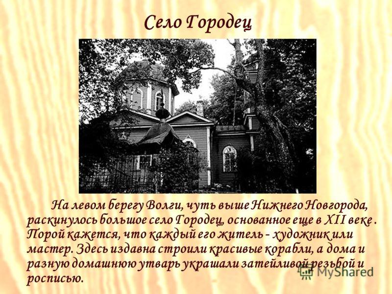 Село Городец На левом берегу Волги, чуть выше Нижнего Новгорода, раскинулось большое село Городец, основанное еще в XII веке. Порой кажется, что каждый его житель - художник или мастер. Здесь издавна строили красивые корабли, а дома и разную домашнюю