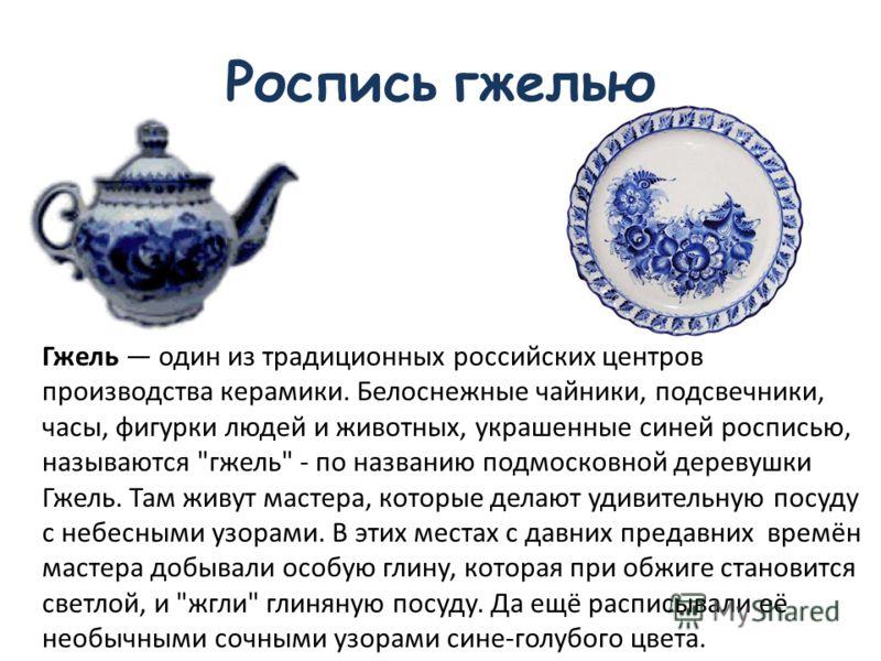Роспись гжелью Гжель один из традиционных российских центров производства керамики. Белоснежные чайники, подсвечники, часы, фигурки людей и животных, украшенные синей росписью, называются