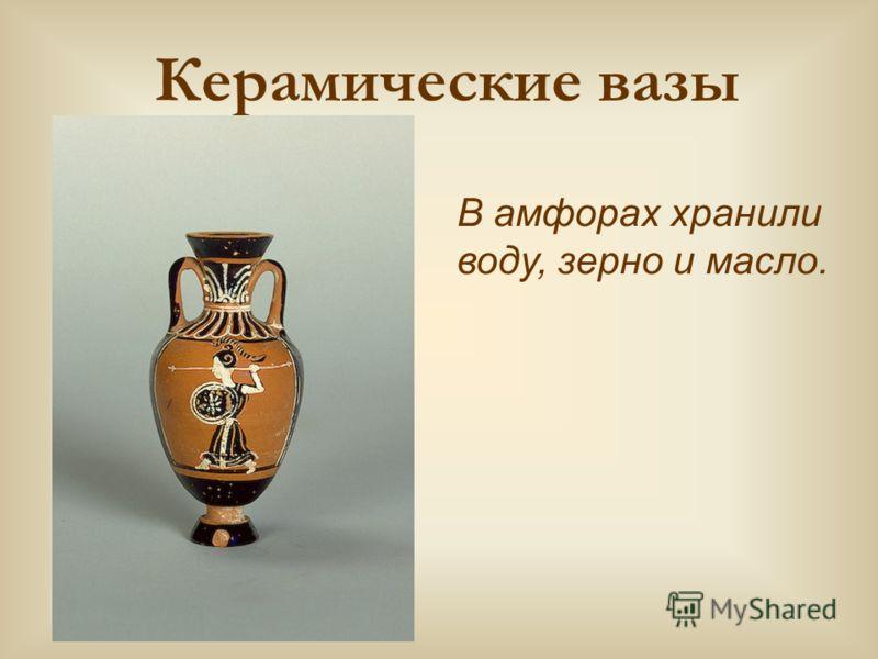 Керамические вазы В амфорах хранили воду, зерно и масло.
