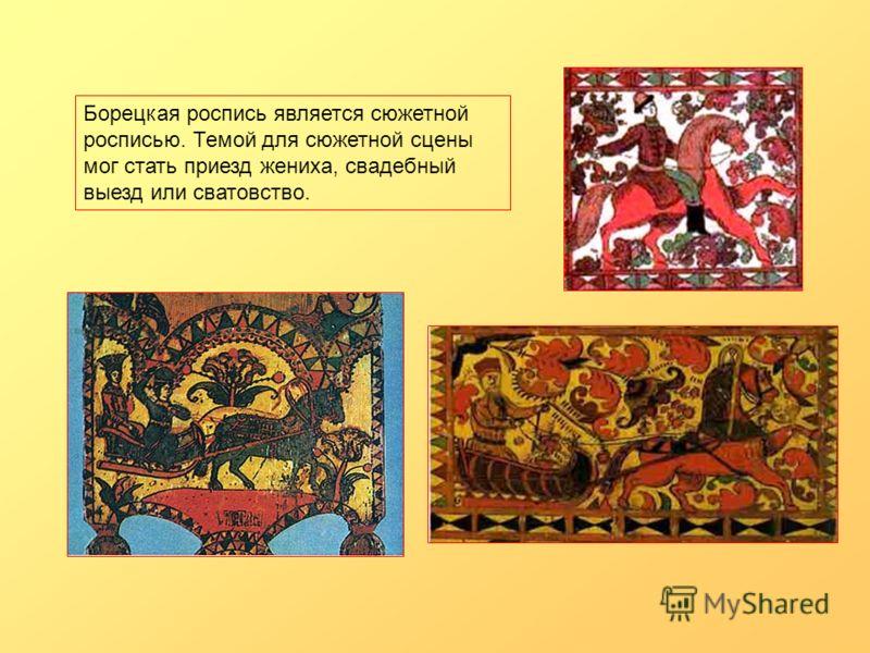 Борецкая роспись является сюжетной росписью. Темой для сюжетной сцены мог стать приезд жениха, свадебный выезд или сватовство.
