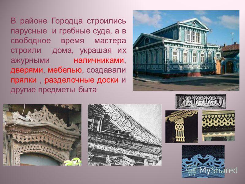 В районе Городца строились парусные и гребные суда, а в свободное время мастера строили дома, украшая их ажурными наличниками, дверями, мебелью, создавали прялки, разделочные доски и другие предметы быта