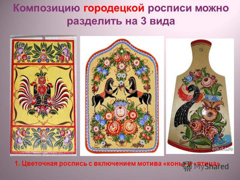 1. Цветочная роспись с включением мотива «конь» и «птица» Композицию городецкой росписи можно разделить на 3 вида
