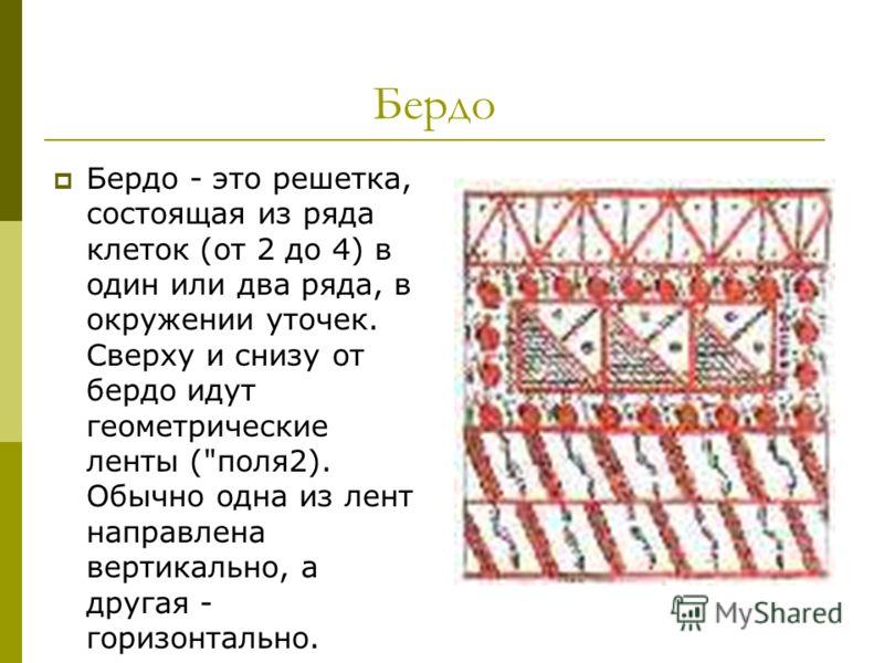 Бердо Бердо - это решетка, состоящая из ряда клеток (от 2 до 4) в один или два ряда, в окружении уточек. Сверху и снизу от бердо идут геометрические ленты (поля2). Обычно одна из лент направлена вертикально, а другая - горизонтально.
