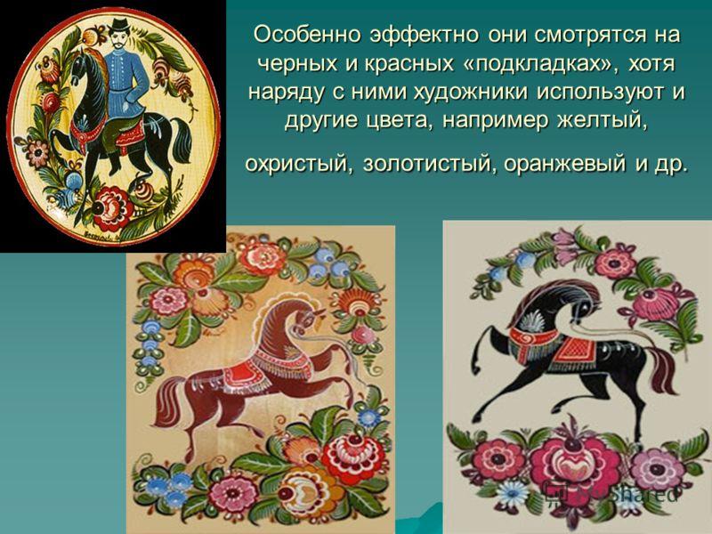 Особенно эффектно они смотрятся на черных и красных «подкладках», хотя наряду с ними художники используют и другие цвета, например желтый, охристый, золотистый, оранжевый и др.