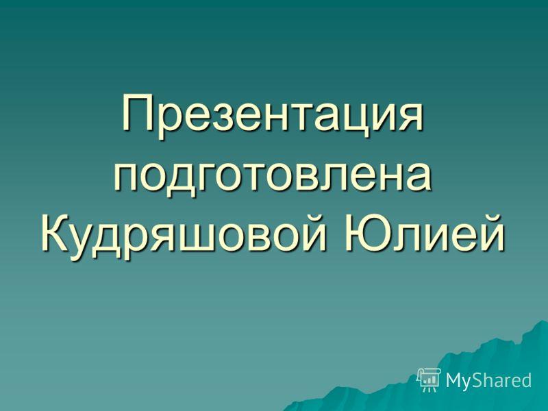 Презентация подготовлена Кудряшовой Юлией