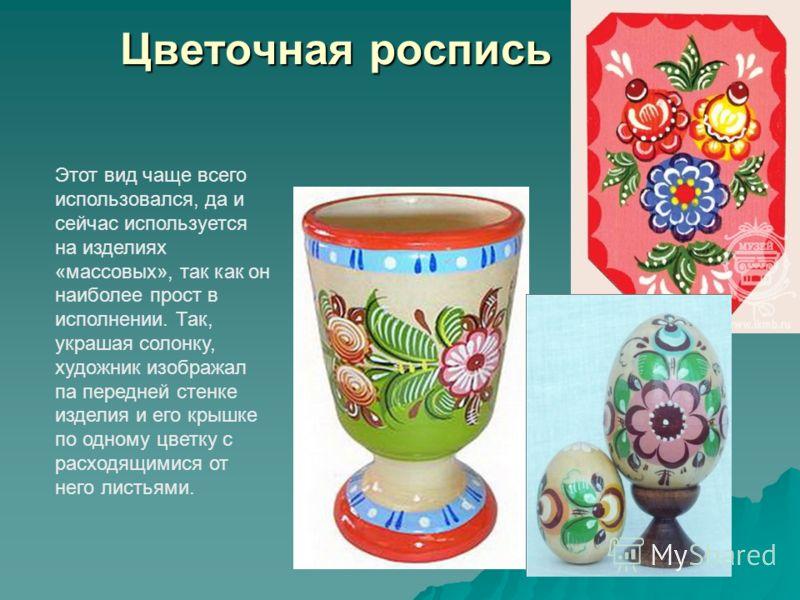 Цветочная роспись Этот вид чаще всего использовался, да и сейчас используется на изделиях «массовых», так как он наиболее прост в исполнении. Так, украшая солонку, художник изображал па передней стенке изделия и его крышке по одному цветку с расходящ