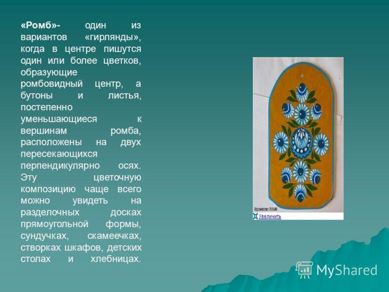 «Ромб»- один из вариантов «гирлянды», когда в центре пишутся один или более цветков, образующие ромбовидный центр, а бутоны и листья, постепенно уменьшающиеся к вершинам ромба, расположены на двух пересекающихся перпендикулярно осях. Эту цветочную ко