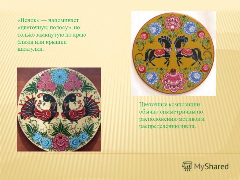 Цветочные композиции обычно симметричны по расположению мотивов и распределению цвета. «Венок» напоминает «цветочную полосу», но только замкнутую по краю блюда или крышки шкатулки.
