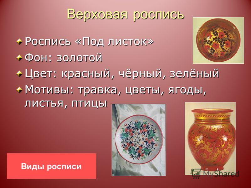 Верховая роспись Роспись «Под листок» Фон: золотой Цвет: красный, чёрный, зелёный Мотивы: травка, цветы, ягоды, листья, птицы Виды росписи